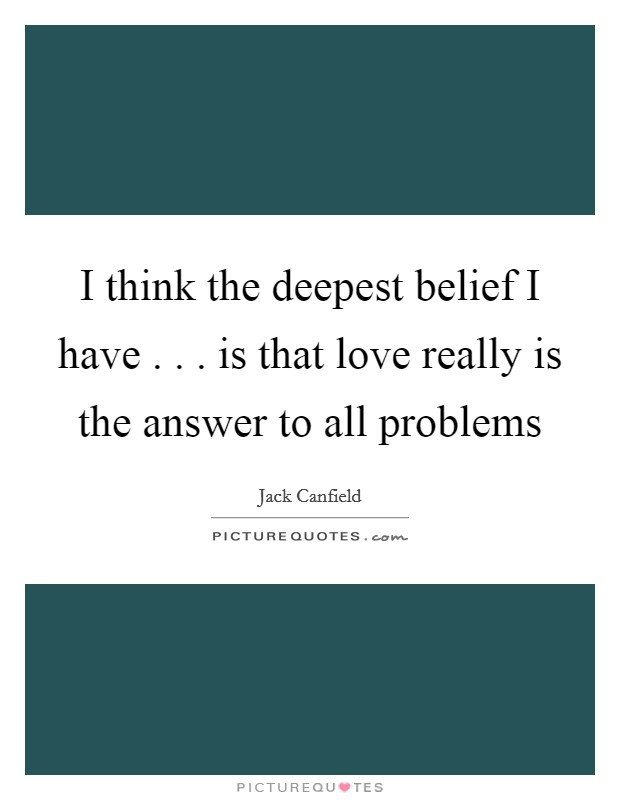 I think the deepest belief I have . . . is that love really is the answer to all problems Picture Quote #1