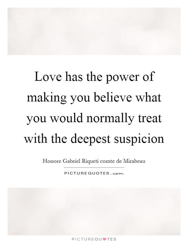 Love has the power of making you believe what you would normally treat with the deepest suspicion Picture Quote #1