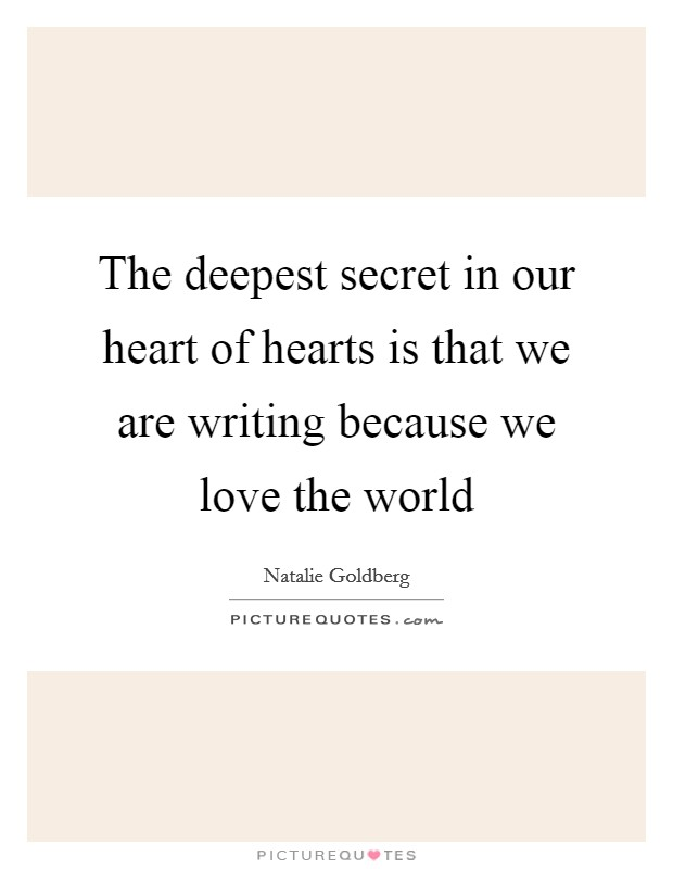The deepest secret in our heart of hearts is that we are writing because we love the world Picture Quote #1