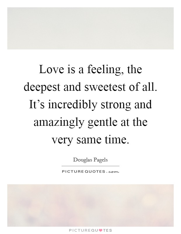 Love is a feeling, the deepest and sweetest of all. It's incredibly strong and amazingly gentle at the very same time Picture Quote #1