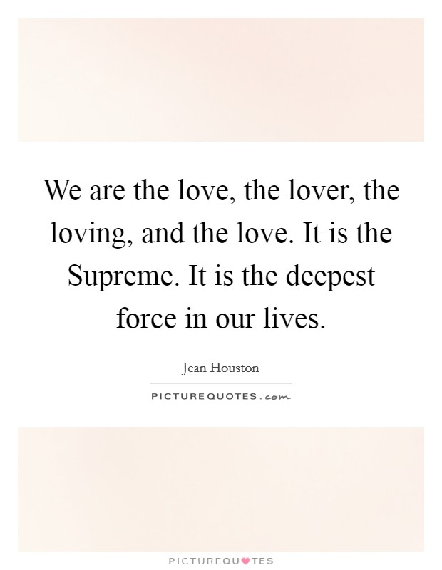 We are the love, the lover, the loving, and the love. It is the Supreme. It is the deepest force in our lives Picture Quote #1
