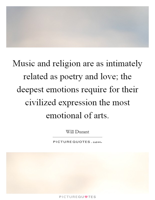 Music and religion are as intimately related as poetry and love; the deepest emotions require for their civilized expression the most emotional of arts Picture Quote #1