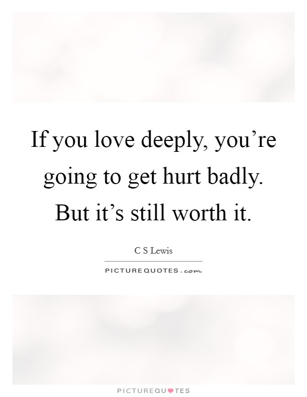If you love deeply, you're going to get hurt badly. But it's still worth it Picture Quote #1