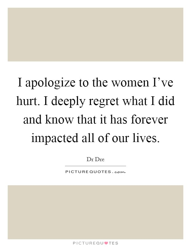 I apologize to the women I've hurt. I deeply regret what I did and know that it has forever impacted all of our lives Picture Quote #1