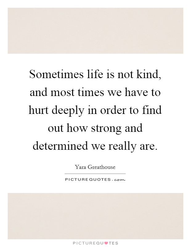 Sometimes life is not kind, and most times we have to hurt deeply in order to find out how strong and determined we really are Picture Quote #1