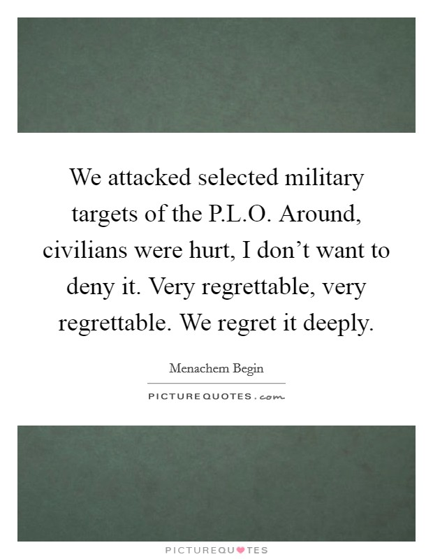 We attacked selected military targets of the P.L.O. Around, civilians were hurt, I don't want to deny it. Very regrettable, very regrettable. We regret it deeply Picture Quote #1