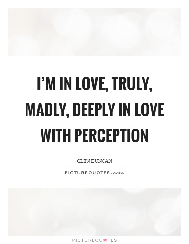 I'm in love, truly, madly, deeply in love with perception Picture Quote #1