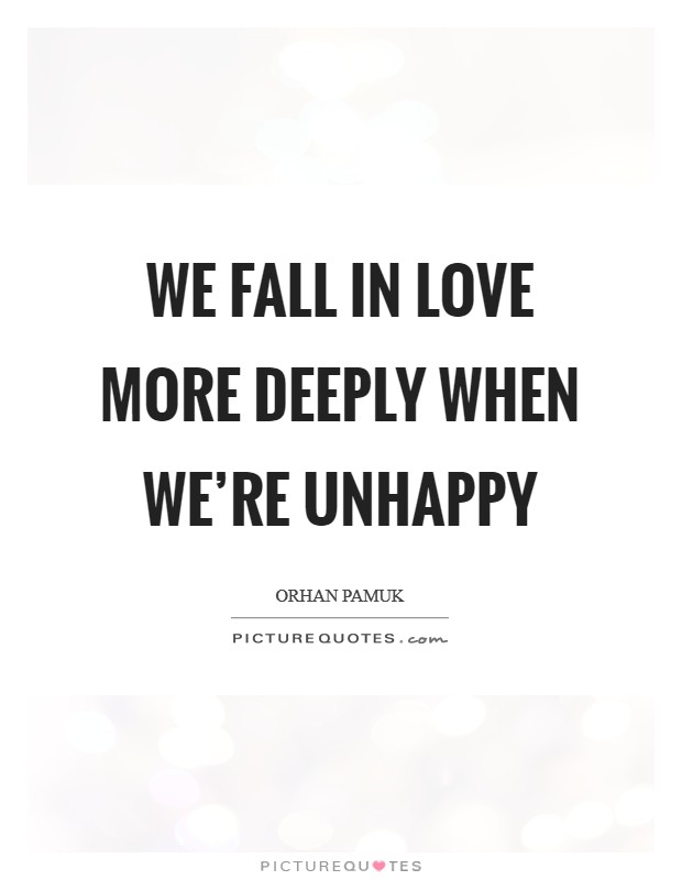 We fall in love more deeply when we're unhappy Picture Quote #1