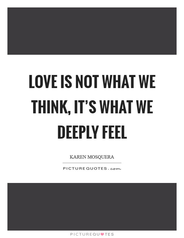 Love is not what we think, it's what we deeply feel Picture Quote #1