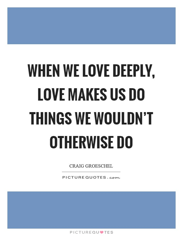 When we love deeply, love makes us do things we wouldn't otherwise do Picture Quote #1
