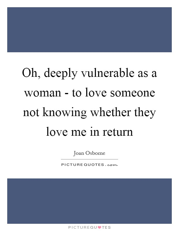 Oh, deeply vulnerable as a woman - to love someone not knowing whether they love me in return Picture Quote #1
