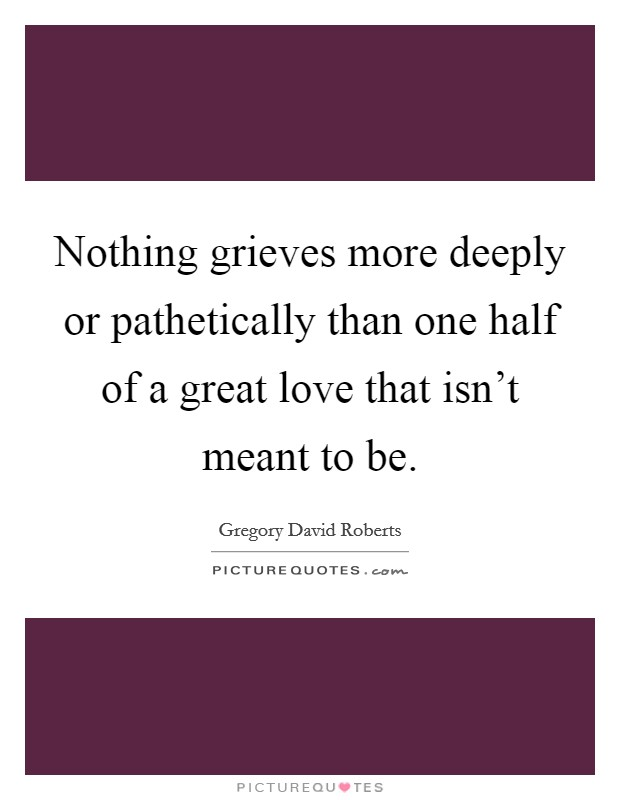 Nothing grieves more deeply or pathetically than one half of a great love that isn't meant to be Picture Quote #1