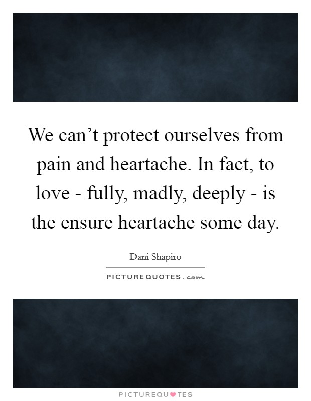 We can't protect ourselves from pain and heartache. In fact, to love - fully, madly, deeply - is the ensure heartache some day Picture Quote #1