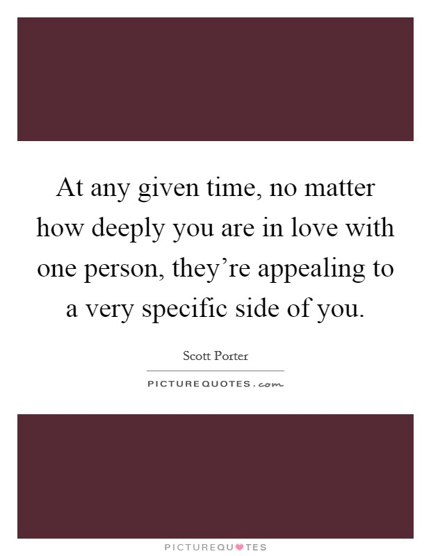 At any given time, no matter how deeply you are in love with one person, they're appealing to a very specific side of you Picture Quote #1