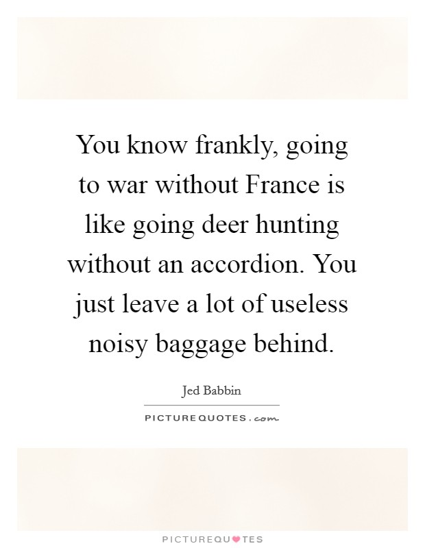 You know frankly, going to war without France is like going deer hunting without an accordion. You just leave a lot of useless noisy baggage behind Picture Quote #1