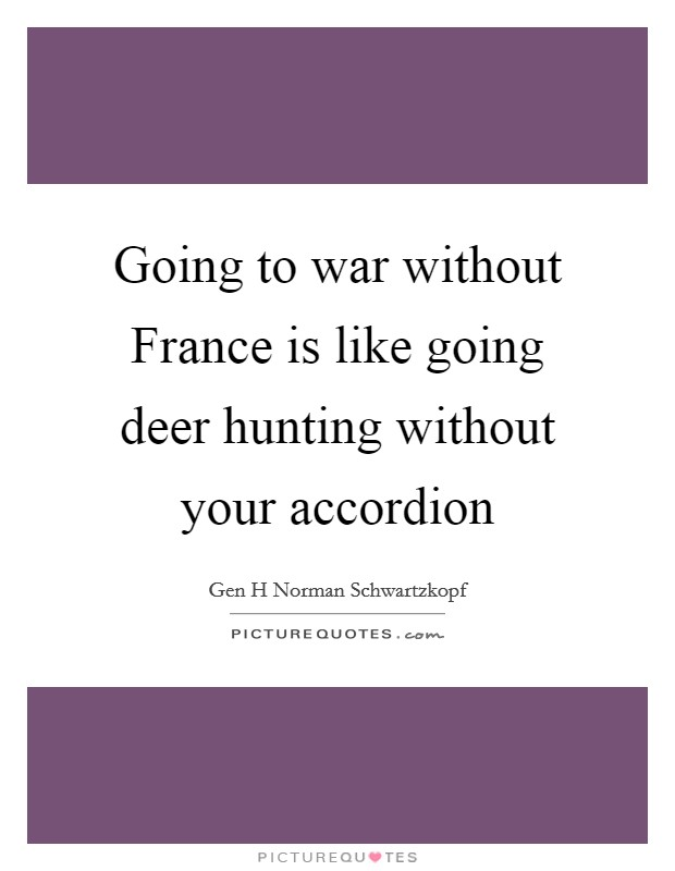 Going to war without France is like going deer hunting without your accordion Picture Quote #1