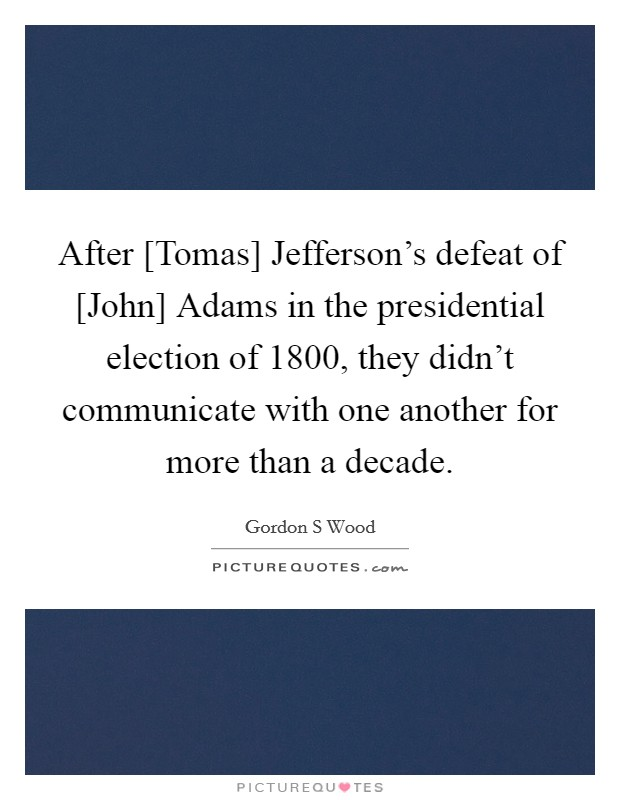 After [Tomas] Jefferson's defeat of [John] Adams in the presidential election of 1800, they didn't communicate with one another for more than a decade Picture Quote #1