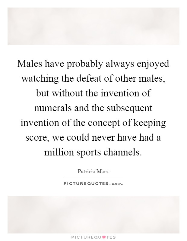 Males have probably always enjoyed watching the defeat of other males, but without the invention of numerals and the subsequent invention of the concept of keeping score, we could never have had a million sports channels Picture Quote #1
