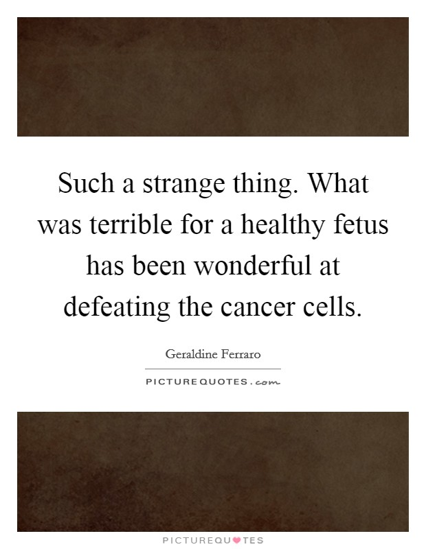 Such a strange thing. What was terrible for a healthy fetus has been wonderful at defeating the cancer cells Picture Quote #1