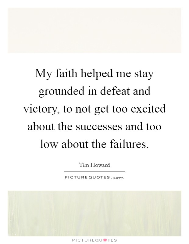 My faith helped me stay grounded in defeat and victory, to not get too excited about the successes and too low about the failures. Picture Quote #1