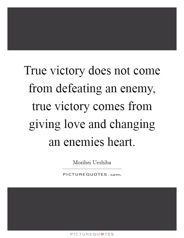 True victory does not come from defeating an enemy, true victory comes from giving love and changing an enemies heart. Picture Quote #1