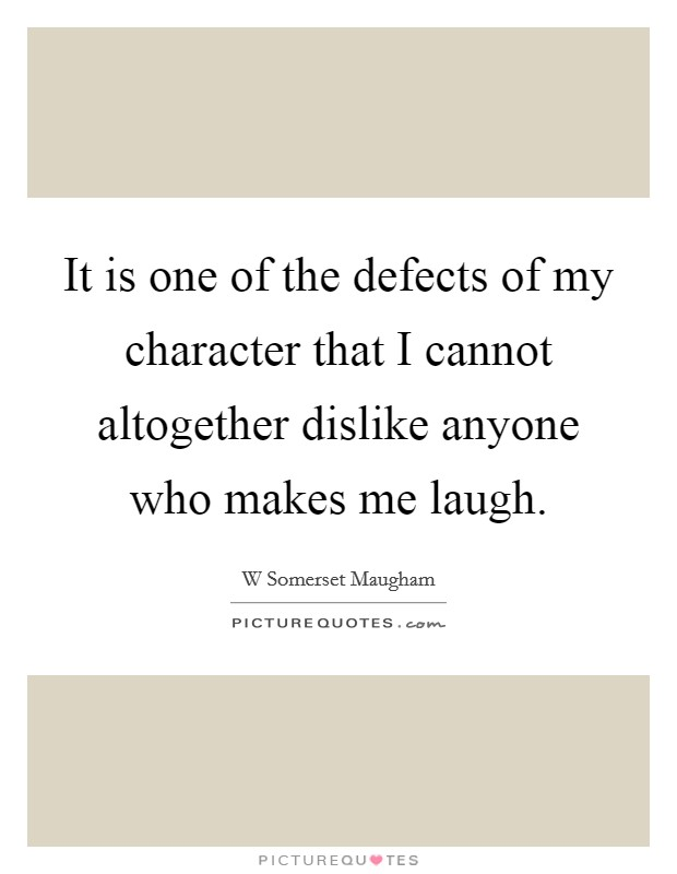 It is one of the defects of my character that I cannot altogether dislike anyone who makes me laugh Picture Quote #1