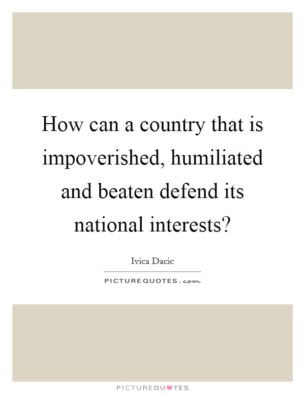 How can a country that is impoverished, humiliated and beaten defend its national interests? Picture Quote #1