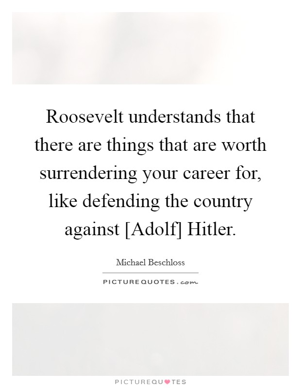 Roosevelt understands that there are things that are worth surrendering your career for, like defending the country against [Adolf] Hitler. Picture Quote #1
