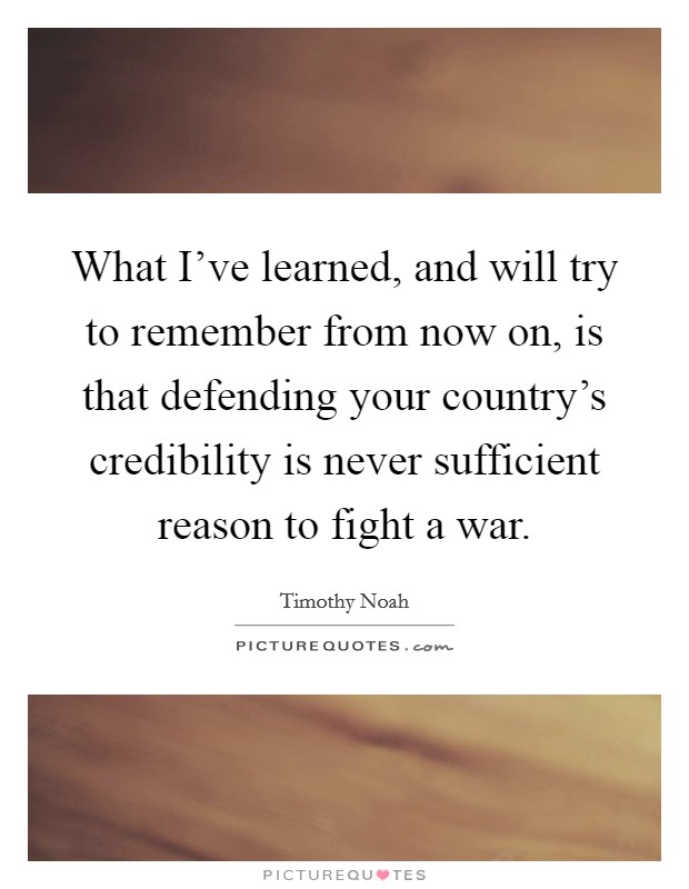 What I've learned, and will try to remember from now on, is that defending your country's credibility is never sufficient reason to fight a war Picture Quote #1