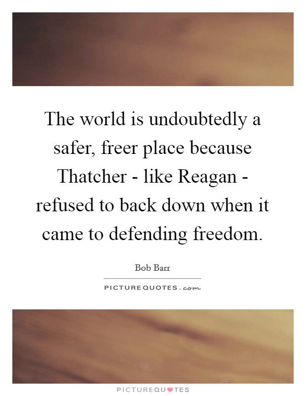 The world is undoubtedly a safer, freer place because Thatcher - like Reagan - refused to back down when it came to defending freedom Picture Quote #1