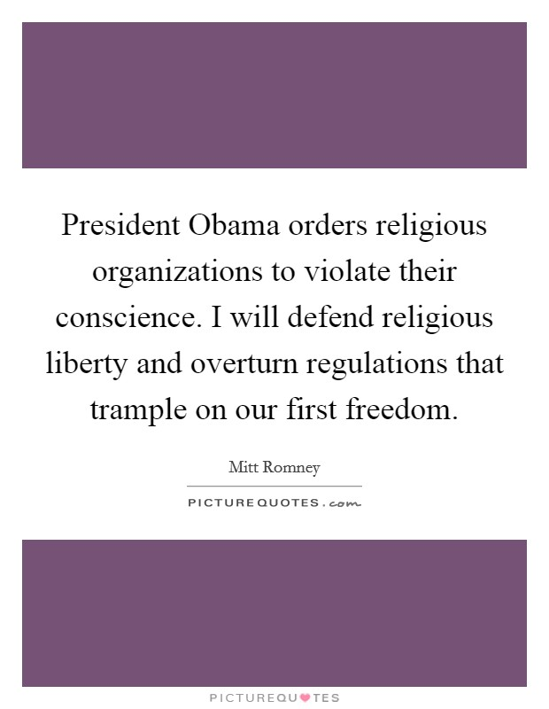 President Obama orders religious organizations to violate their conscience. I will defend religious liberty and overturn regulations that trample on our first freedom Picture Quote #1