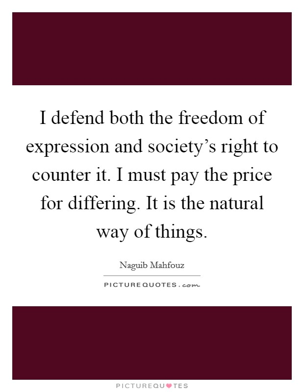 I defend both the freedom of expression and society's right to counter it. I must pay the price for differing. It is the natural way of things Picture Quote #1