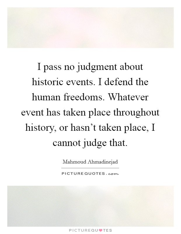 I pass no judgment about historic events. I defend the human freedoms. Whatever event has taken place throughout history, or hasn't taken place, I cannot judge that Picture Quote #1