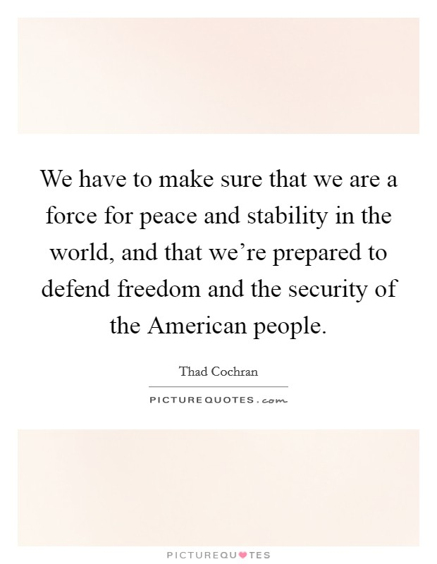 We have to make sure that we are a force for peace and stability in the world, and that we're prepared to defend freedom and the security of the American people Picture Quote #1