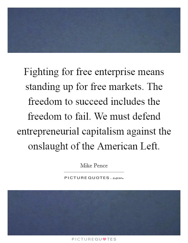 Fighting for free enterprise means standing up for free markets. The freedom to succeed includes the freedom to fail. We must defend entrepreneurial capitalism against the onslaught of the American Left Picture Quote #1