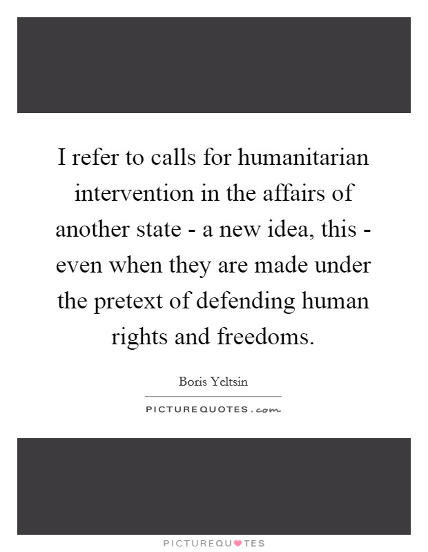 I refer to calls for humanitarian intervention in the affairs of another state - a new idea, this - even when they are made under the pretext of defending human rights and freedoms Picture Quote #1