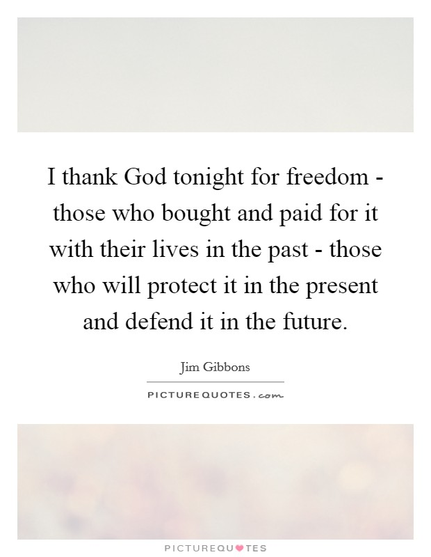 I thank God tonight for freedom - those who bought and paid for it with their lives in the past - those who will protect it in the present and defend it in the future Picture Quote #1
