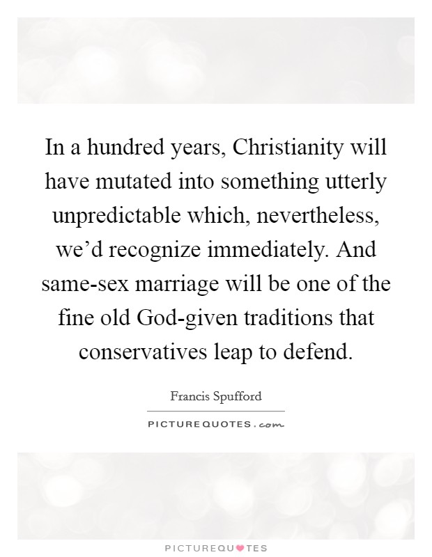 In a hundred years, Christianity will have mutated into something utterly unpredictable which, nevertheless, we'd recognize immediately. And same-sex marriage will be one of the fine old God-given traditions that conservatives leap to defend Picture Quote #1