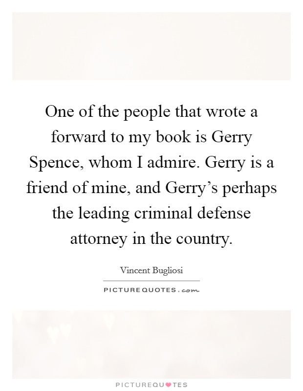 One of the people that wrote a forward to my book is Gerry Spence, whom I admire. Gerry is a friend of mine, and Gerry's perhaps the leading criminal defense attorney in the country Picture Quote #1