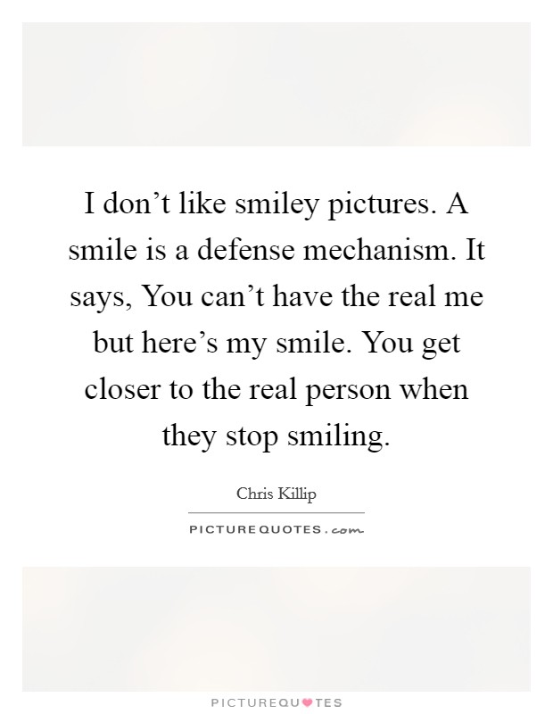 I don't like smiley pictures. A smile is a defense mechanism. It says, You can't have the real me but here's my smile. You get closer to the real person when they stop smiling Picture Quote #1