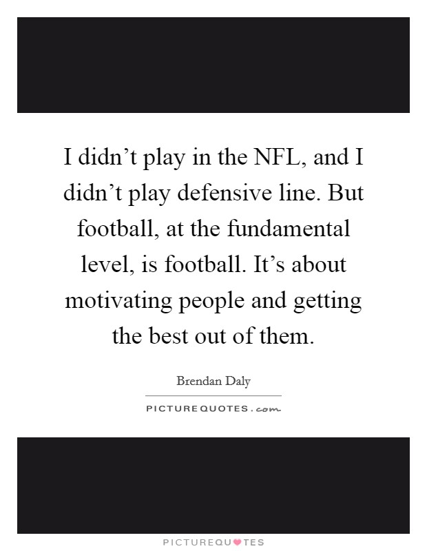 I didn't play in the NFL, and I didn't play defensive line. But football, at the fundamental level, is football. It's about motivating people and getting the best out of them Picture Quote #1