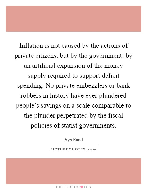 Inflation is not caused by the actions of private citizens, but by the government: by an artificial expansion of the money supply required to support deficit spending. No private embezzlers or bank robbers in history have ever plundered people's savings on a scale comparable to the plunder perpetrated by the fiscal policies of statist governments Picture Quote #1