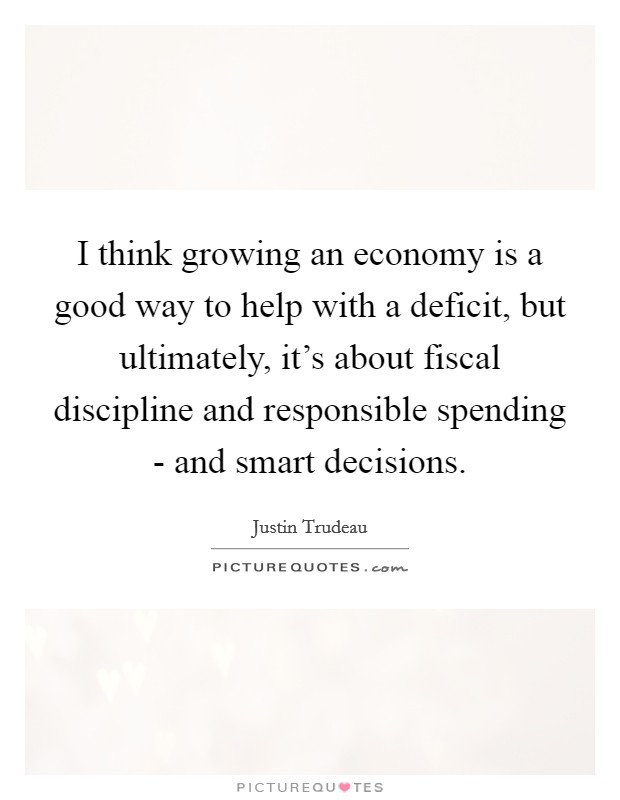 I think growing an economy is a good way to help with a deficit, but ultimately, it's about fiscal discipline and responsible spending - and smart decisions Picture Quote #1