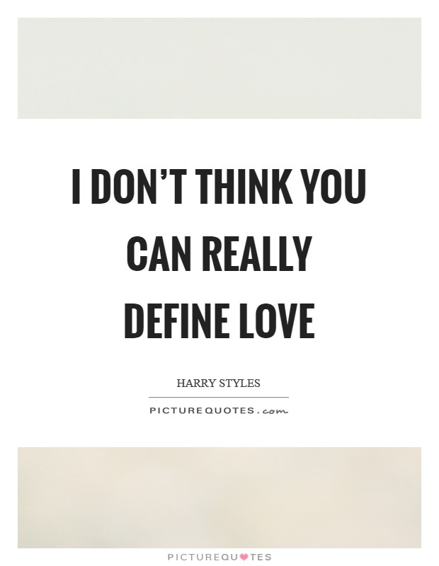 I don't think you can really define love Picture Quote #1