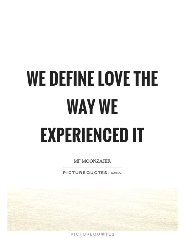 We define love the way we experienced it Picture Quote #1