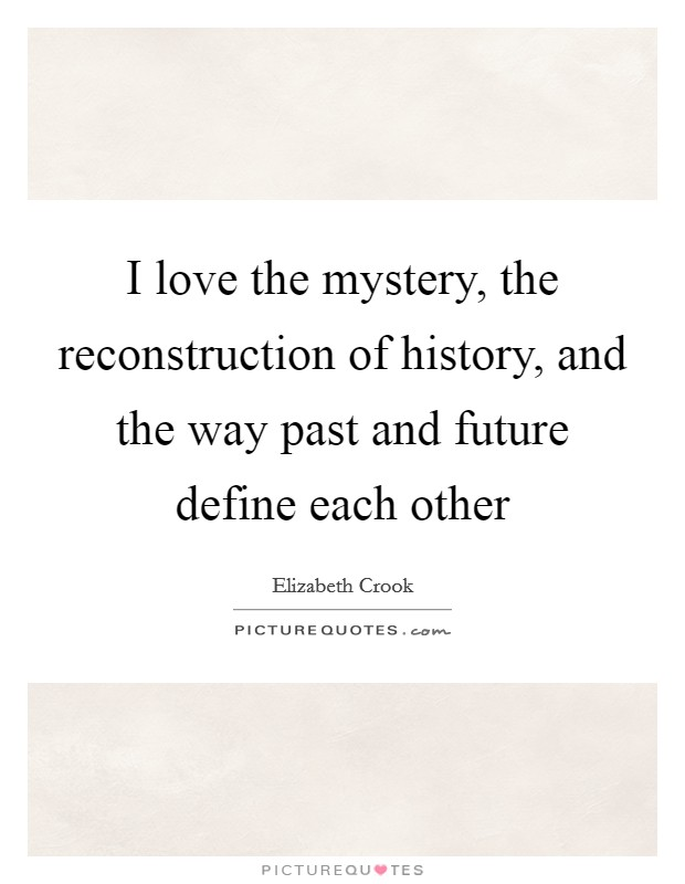 I love the mystery, the reconstruction of history, and the way past and future define each other Picture Quote #1