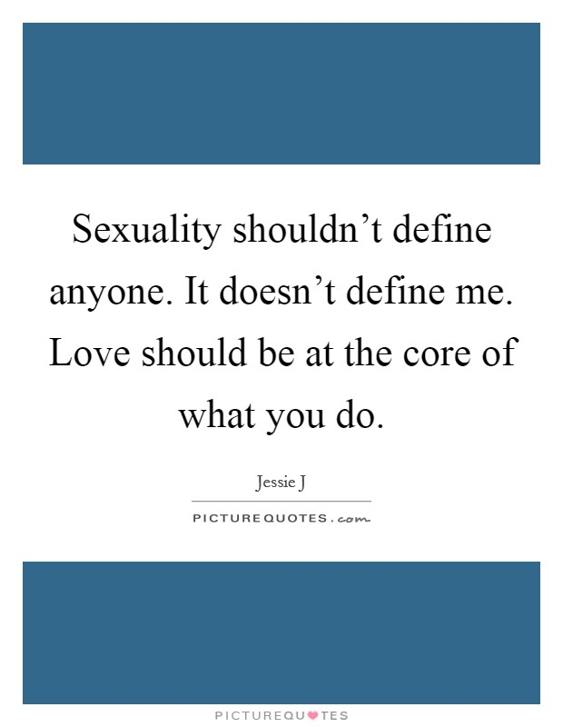 Sexuality shouldn't define anyone. It doesn't define me. Love should be at the core of what you do Picture Quote #1