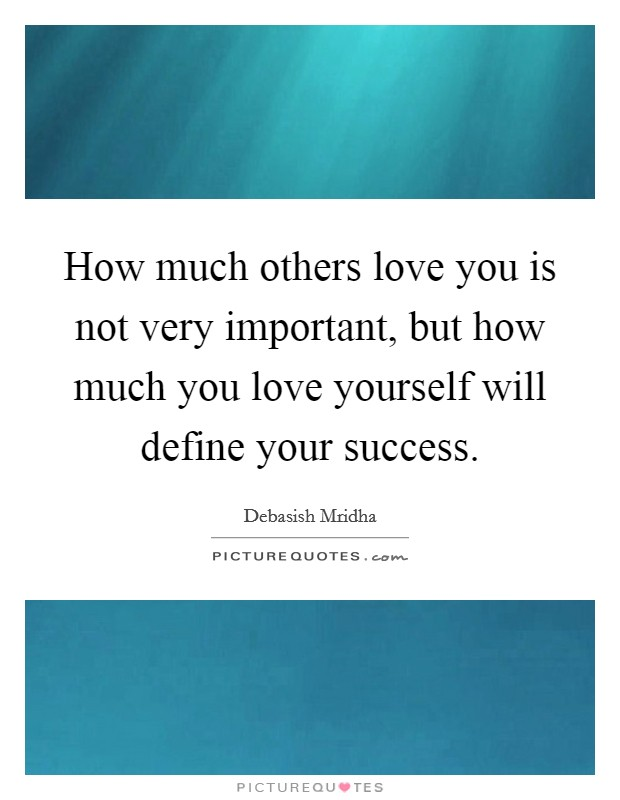 How much others love you is not very important, but how much you love yourself will define your success Picture Quote #1