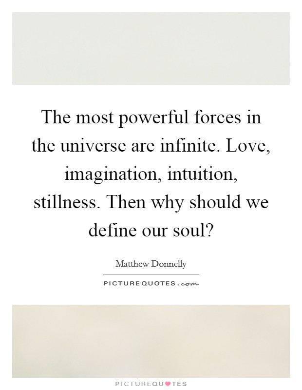 The most powerful forces in the universe are infinite. Love, imagination, intuition, stillness. Then why should we define our soul? Picture Quote #1
