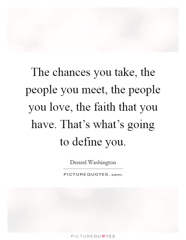 The chances you take, the people you meet, the people you love, the faith that you have. That's what's going to define you Picture Quote #1